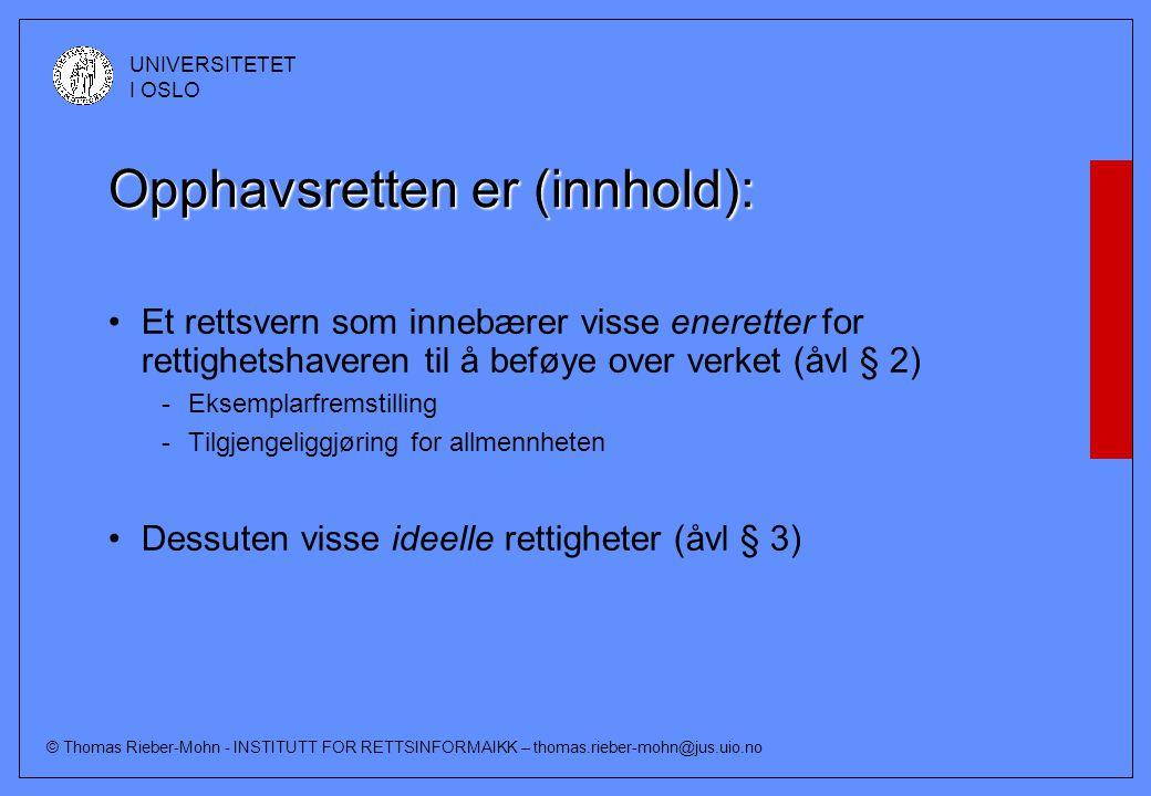 © Thomas Rieber-Mohn - INSTITUTT FOR RETTSINFORMAIKK – thomas.rieber-mohn@jus.uio.no UNIVERSITETET I OSLO Opphavsretten er (innhold): Et rettsvern som innebærer visse eneretter for rettighetshaveren til å beføye over verket (åvl § 2) -Eksemplarfremstilling -Tilgjengeliggjøring for allmennheten Dessuten visse ideelle rettigheter (åvl § 3)