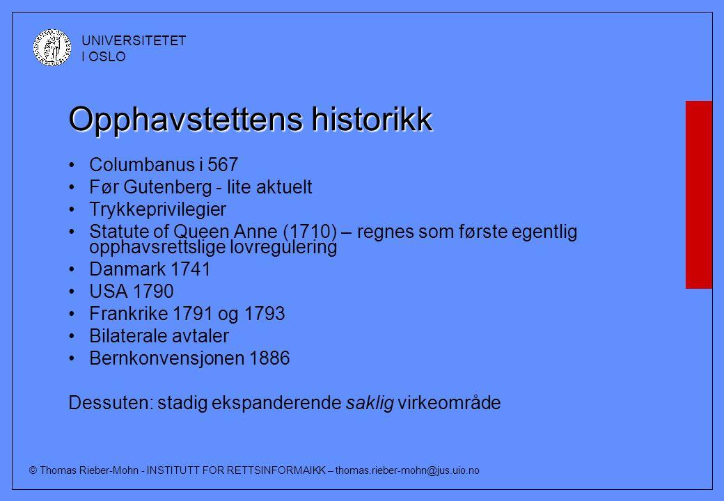 © Thomas Rieber-Mohn - INSTITUTT FOR RETTSINFORMAIKK – thomas.rieber-mohn@jus.uio.no UNIVERSITETET I OSLO Opphavstettens historikk Columbanus i 567 Før Gutenberg - lite aktuelt Trykkeprivilegier Statute of Queen Anne (1710) – regnes som første egentlig opphavsrettslige lovregulering Danmark 1741 USA 1790 Frankrike 1791 og 1793 Bilaterale avtaler Bernkonvensjonen 1886 Dessuten: stadig ekspanderende saklig virkeområde