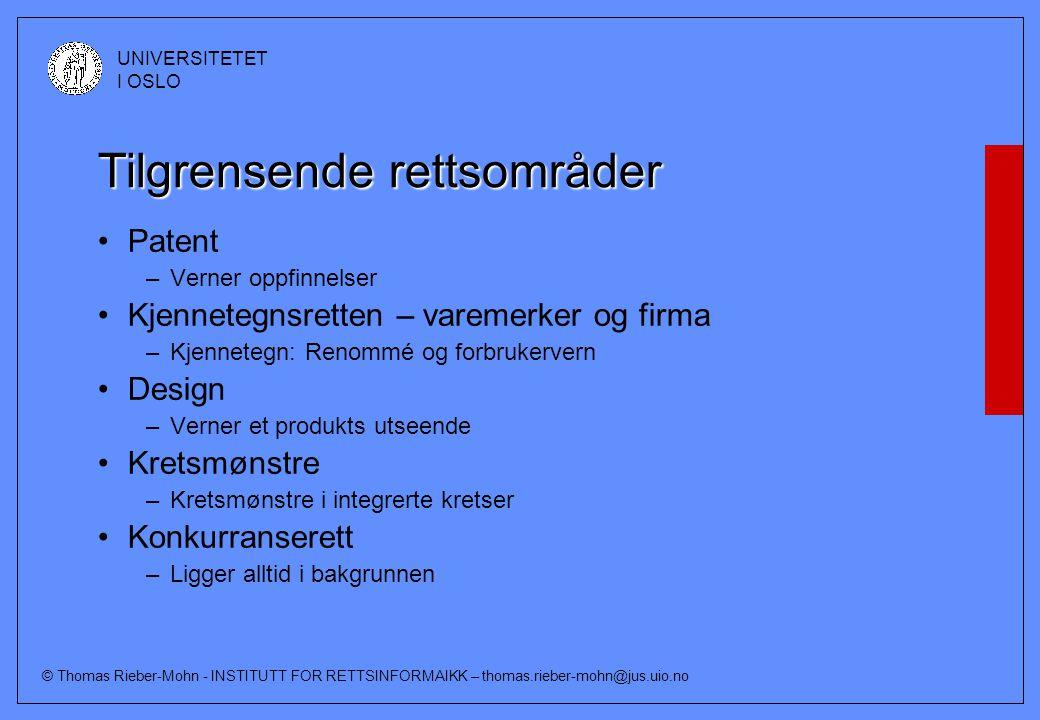 © Thomas Rieber-Mohn - INSTITUTT FOR RETTSINFORMAIKK – thomas.rieber-mohn@jus.uio.no UNIVERSITETET I OSLO Tilgrensende rettsområder Patent –Verner oppfinnelser Kjennetegnsretten – varemerker og firma –Kjennetegn: Renommé og forbrukervern Design –Verner et produkts utseende Kretsmønstre –Kretsmønstre i integrerte kretser Konkurranserett –Ligger alltid i bakgrunnen