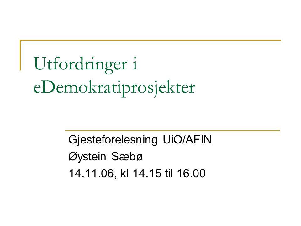 Utfordringer i eDemokratiprosjekter Gjesteforelesning UiO/AFIN Øystein Sæbø 14.11.06, kl 14.15 til 16.00
