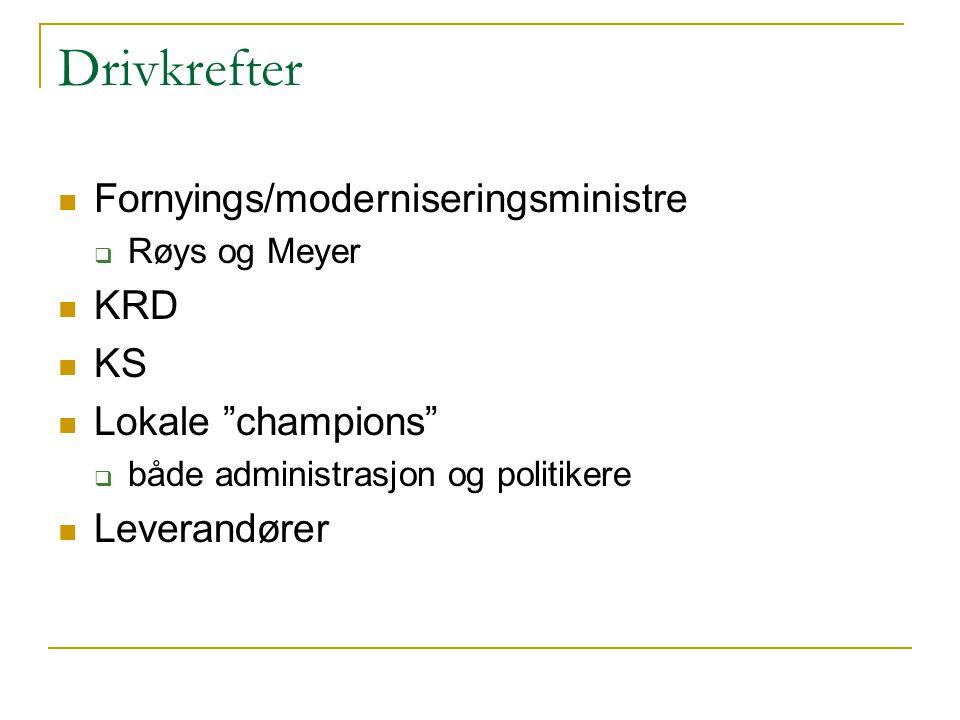 Drivkrefter Fornyings/moderniseringsministre  Røys og Meyer KRD KS Lokale champions  både administrasjon og politikere Leverandører