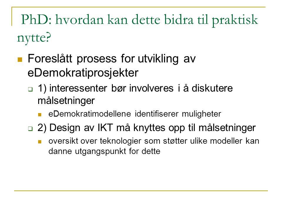 PhD: hvordan kan dette bidra til praktisk nytte? Foreslått prosess for utvikling av eDemokratiprosjekter  1) interessenter bør involveres i å diskute