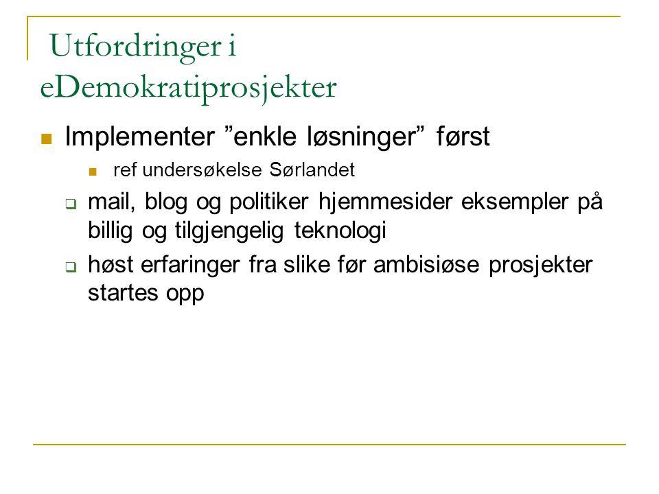 """Utfordringer i eDemokratiprosjekter Implementer """"enkle løsninger"""" først ref undersøkelse Sørlandet  mail, blog og politiker hjemmesider eksempler på"""