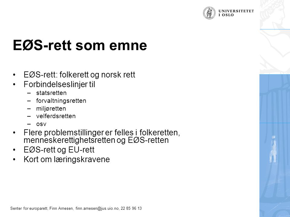 Senter for europarett, Finn Arnesen, finn.arnesen@jus.uio.no, 22 85 96 13 EØS i hovedtrekk EØS-avtalens oppbygning –Hoveddelen: grunnprinsippene om det indre marked konkurranseregler for foretak statsstøtteregler institusjonelle forhold –Protokoller: Regler som er spesielle for EØS –Vedlegg Lange kataloger over bl.a forordninger og direktiver som skal være del av avtalen