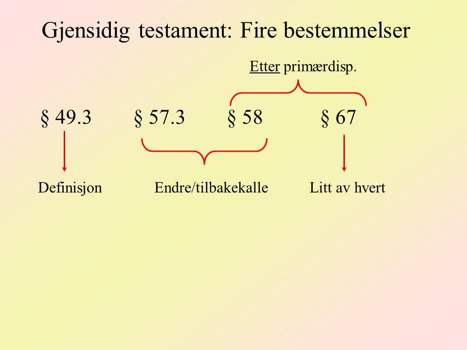 Gjensidig testament: Fire bestemmelser § 49.3 § 57.3§ 58§ 67 DefinisjonEndre/tilbakekalle Etter primærdisp. Litt av hvert