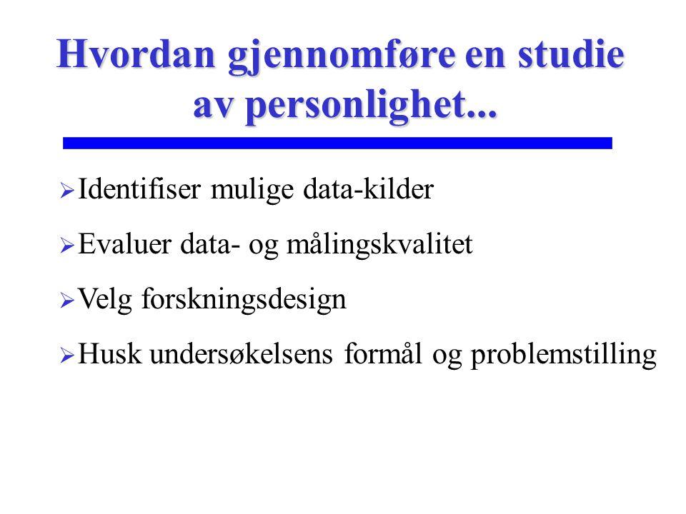 Hvordan gjennomføre en studie av personlighet...  Identifiser mulige data-kilder  Evaluer data- og målingskvalitet  Velg forskningsdesign  Husk un