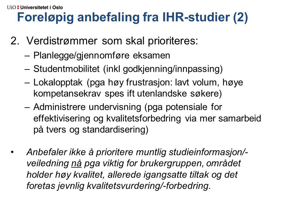 Foreløpig anbefaling fra IHR-studier (2) 2.Verdistrømmer som skal prioriteres: –Planlegge/gjennomføre eksamen –Studentmobilitet (inkl godkjenning/innpassing) –Lokalopptak (pga høy frustrasjon: lavt volum, høye kompetansekrav spes ift utenlandske søkere) –Administrere undervisning (pga potensiale for effektivisering og kvalitetsforbedring via mer samarbeid på tvers og standardisering) Anbefaler ikke å prioritere muntlig studieinformasjon/- veiledning nå pga viktig for brukergruppen, området holder høy kvalitet, allerede igangsatte tiltak og det foretas jevnlig kvalitetsvurdering/-forbedring.