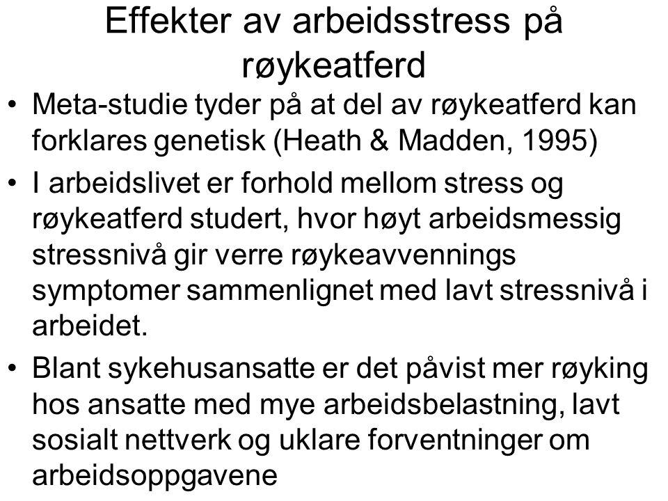 Effekter av arbeidsstress på røykeatferd Meta-studie tyder på at del av røykeatferd kan forklares genetisk (Heath & Madden, 1995) I arbeidslivet er forhold mellom stress og røykeatferd studert, hvor høyt arbeidsmessig stressnivå gir verre røykeavvennings symptomer sammenlignet med lavt stressnivå i arbeidet.