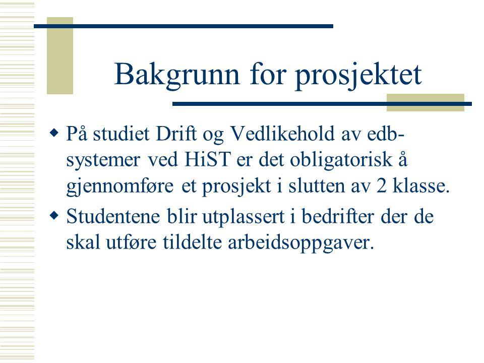Bakgrunn for prosjektet  På studiet Drift og Vedlikehold av edb- systemer ved HiST er det obligatorisk å gjennomføre et prosjekt i slutten av 2 klass