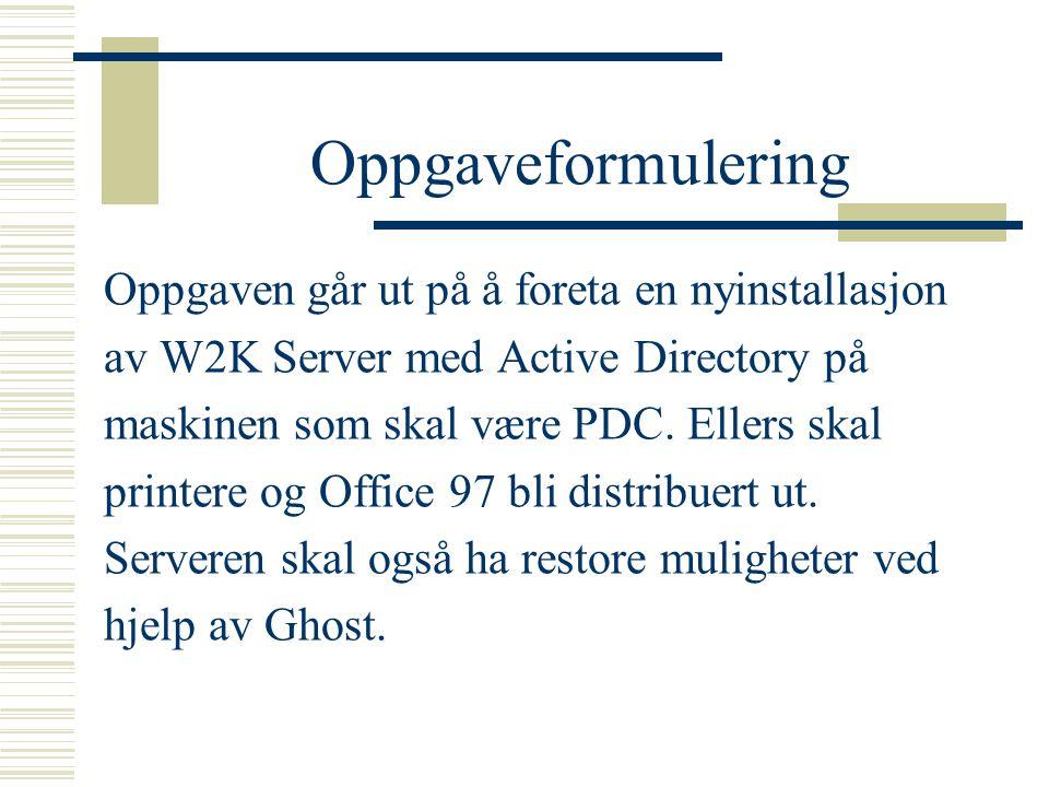 Oppgaveformulering Oppgaven går ut på å foreta en nyinstallasjon av W2K Server med Active Directory på maskinen som skal være PDC.