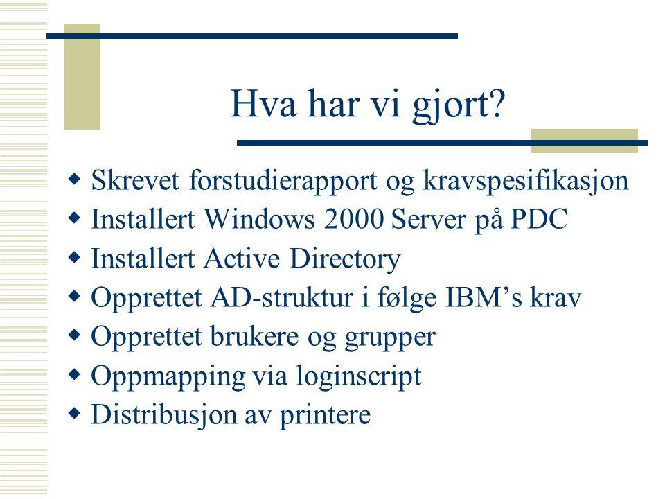 Hva har vi gjort?  Skrevet forstudierapport og kravspesifikasjon  Installert Windows 2000 Server på PDC  Installert Active Directory  Opprettet AD