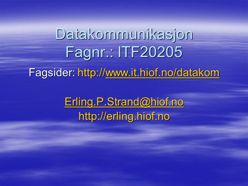 Datakommunikasjon Fagnr.: ITF20205 Fagsider: http://www.it.hiof.no/datakom www.it.hiof.no/datakom Erling.P.Strand@hiof.no http://erling.hiof.no