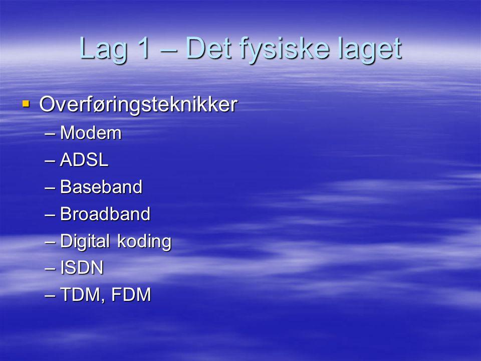 Lag 1 – Det fysiske laget  Overføringsteknikker –Modem –ADSL –Baseband –Broadband –Digital koding –ISDN –TDM, FDM