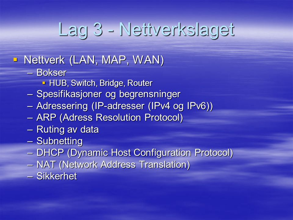 Lag 3 - Nettverkslaget  Nettverk (LAN, MAP, WAN) –Bokser  HUB, Switch, Bridge, Router –Spesifikasjoner og begrensninger –Adressering (IP-adresser (IPv4 og IPv6)) –ARP (Adress Resolution Protocol) –Ruting av data –Subnetting –DHCP (Dynamic Host Configuration Protocol) –NAT (Network Address Translation) –Sikkerhet