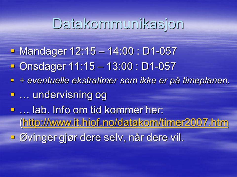 Datakommunikasjon  Mandager 12:15 – 14:00 : D1-057  Onsdager 11:15 – 13:00 : D1-057  + eventuelle ekstratimer som ikke er på timeplanen.  … underv