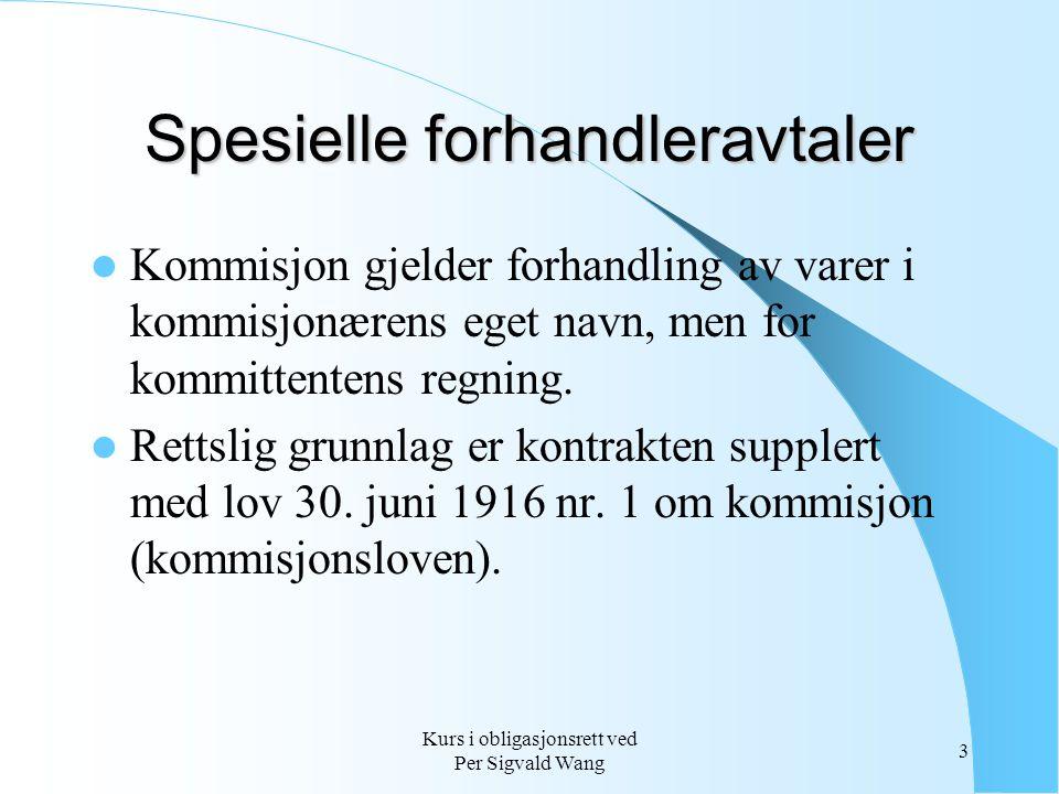 Kurs i obligasjonsrett ved Per Sigvald Wang 3 Spesielle forhandleravtaler Kommisjon gjelder forhandling av varer i kommisjonærens eget navn, men for k