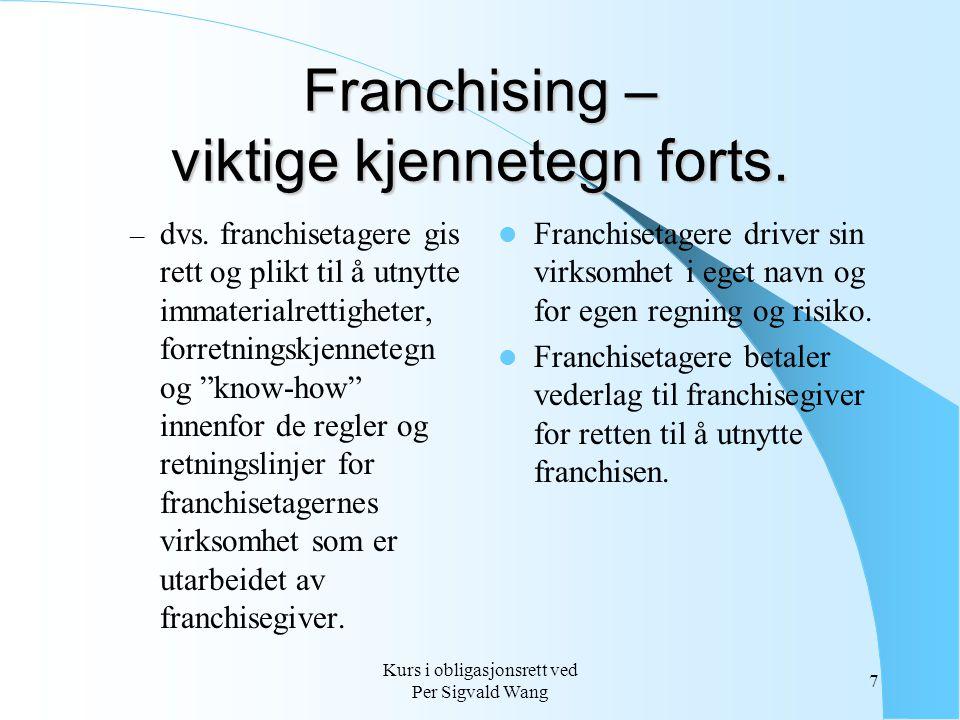 Kurs i obligasjonsrett ved Per Sigvald Wang 7 Franchising – viktige kjennetegn forts. – dvs. franchisetagere gis rett og plikt til å utnytte immateria