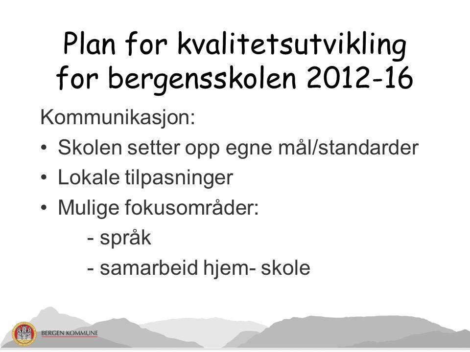 Plan for kvalitetsutvikling for bergensskolen 2012-16 Kommunikasjon: Skolen setter opp egne mål/standarder Lokale tilpasninger Mulige fokusområder: -