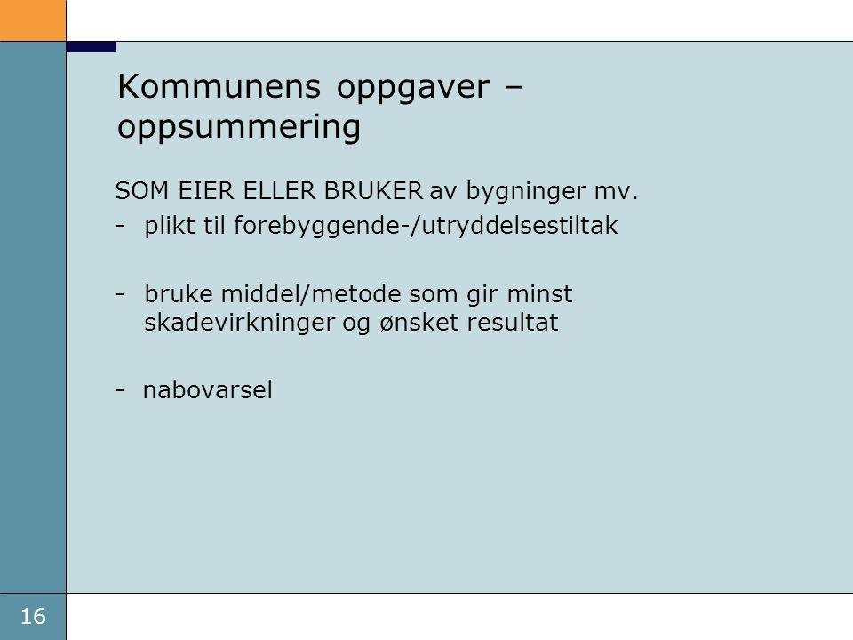 16 Kommunens oppgaver – oppsummering SOM EIER ELLER BRUKER av bygninger mv. -plikt til forebyggende-/utryddelsestiltak -bruke middel/metode som gir mi