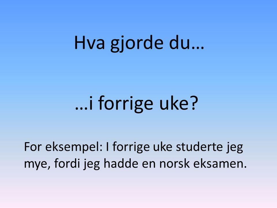 Hva gjorde du… …i forrige uke? For eksempel: I forrige uke studerte jeg mye, fordi jeg hadde en norsk eksamen.