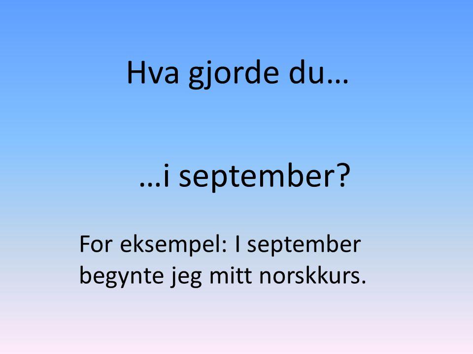 Hva gjorde du… …i september? For eksempel: I september begynte jeg mitt norskkurs.