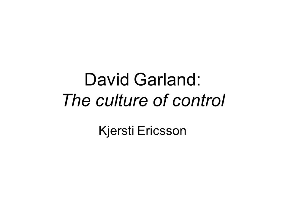 David Garland: The culture of control Kjersti Ericsson