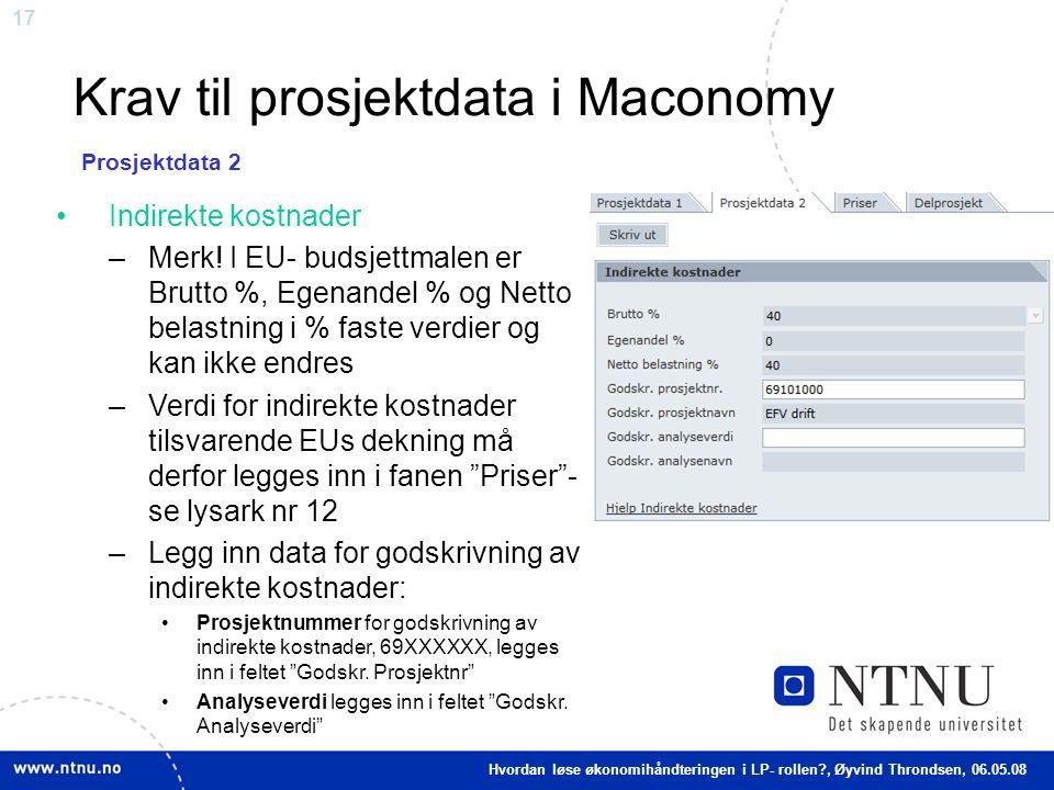 17 Krav til prosjektdata i Maconomy Indirekte kostnader –Merk! I EU- budsjettmalen er Brutto %, Egenandel % og Netto belastning i % faste verdier og k