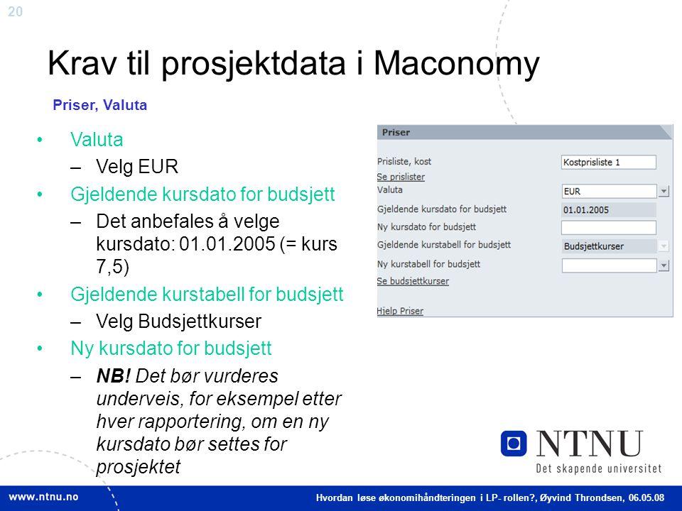 20 Krav til prosjektdata i Maconomy Valuta –Velg EUR Gjeldende kursdato for budsjett –Det anbefales å velge kursdato: 01.01.2005 (= kurs 7,5) Gjeldend
