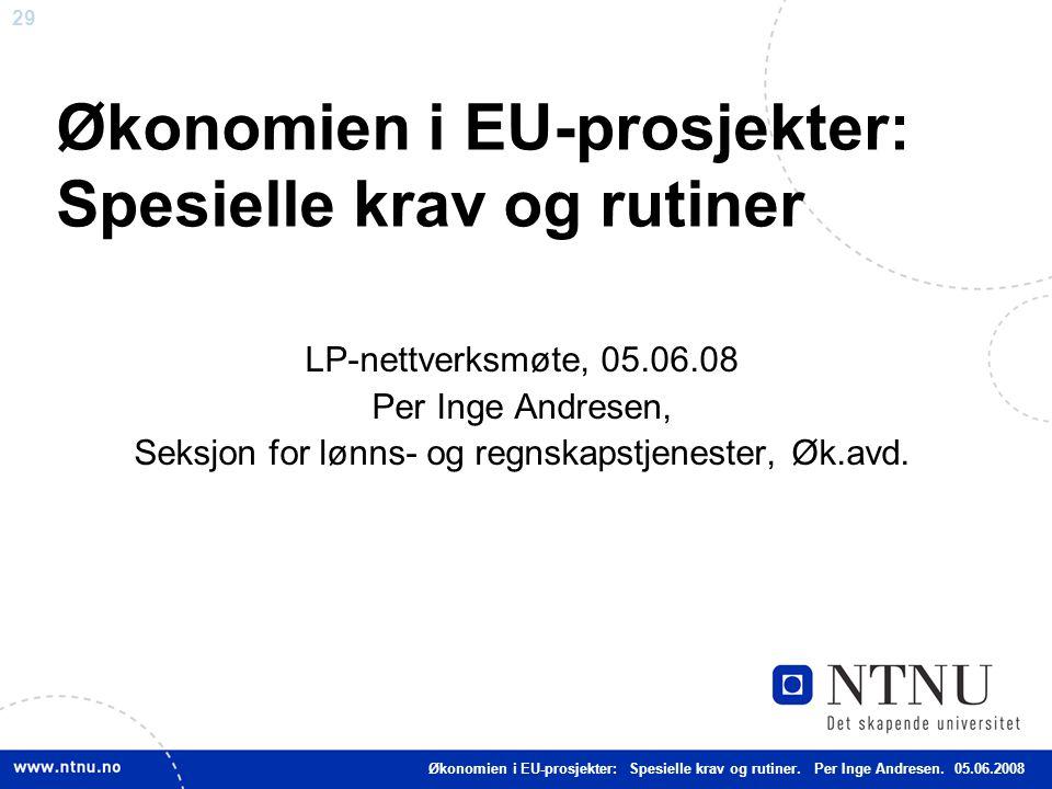 29 Økonomien i EU-prosjekter: Spesielle krav og rutiner LP-nettverksmøte, 05.06.08 Per Inge Andresen, Seksjon for lønns- og regnskapstjenester, Øk.avd