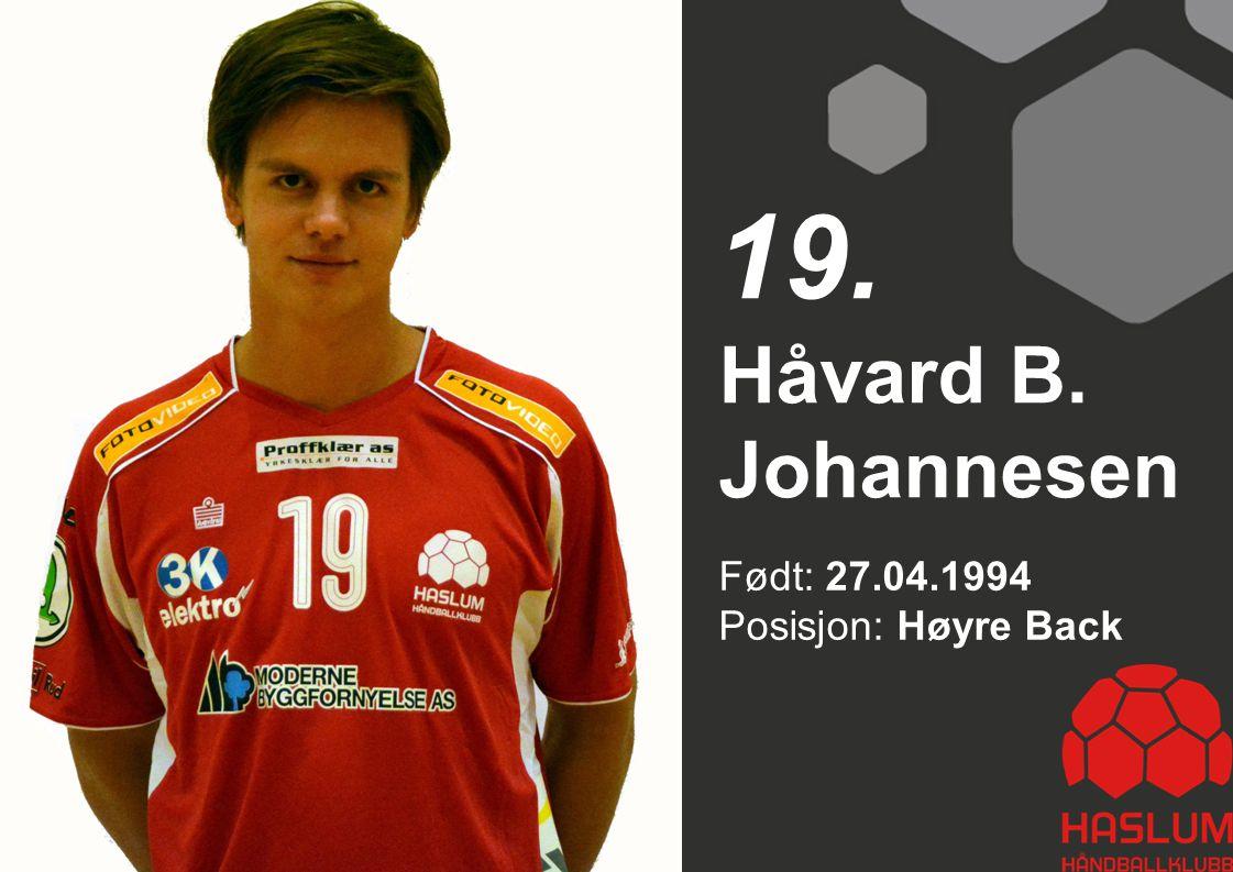 Født: 27.04.1994 Posisjon: Høyre Back Håvard B. Johannesen 19.