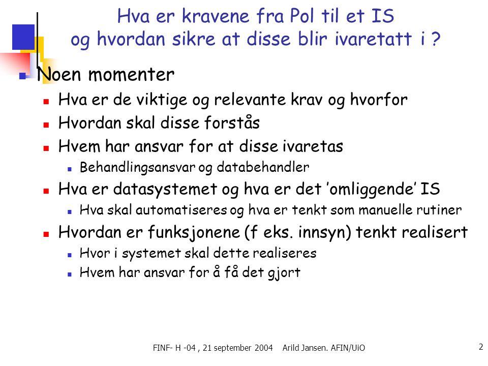 FINF- H -04, 21 september 2004 Arild Jansen. AFIN/UiO 2 Hva er kravene fra Pol til et IS og hvordan sikre at disse blir ivaretatt i ? Noen momenter Hv
