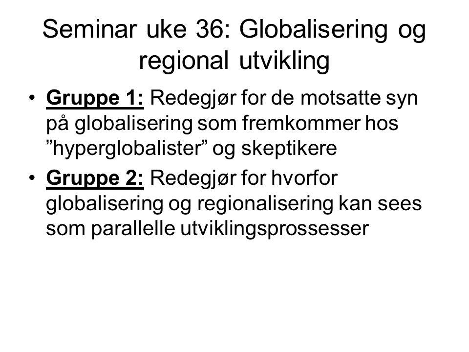 Seminar uke 36: Globalisering og regional utvikling Gruppe 1: Redegjør for de motsatte syn på globalisering som fremkommer hos hyperglobalister og skeptikere Gruppe 2: Redegjør for hvorfor globalisering og regionalisering kan sees som parallelle utviklingsprossesser