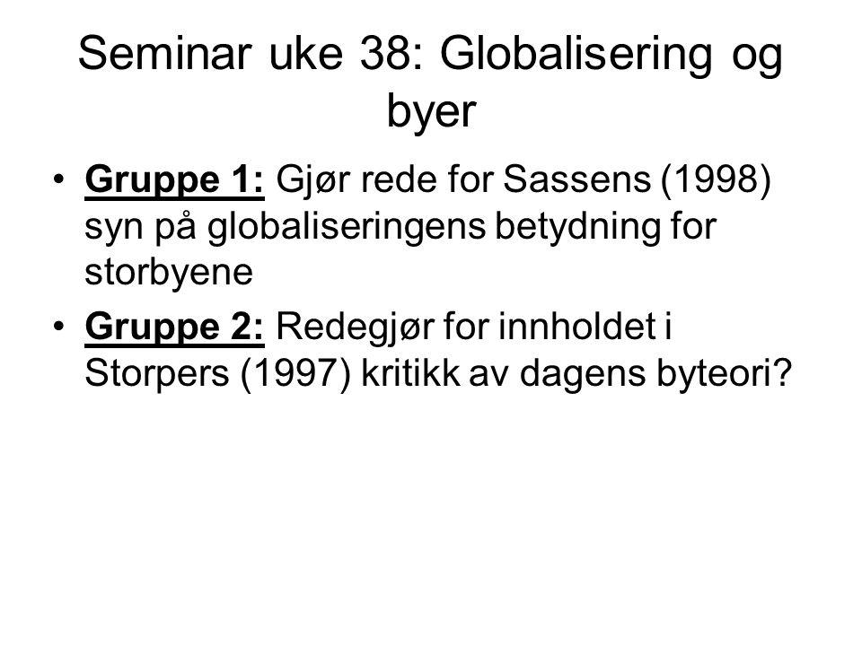 Seminar uke 38: Globalisering og byer Gruppe 1: Gjør rede for Sassens (1998) syn på globaliseringens betydning for storbyene Gruppe 2: Redegjør for innholdet i Storpers (1997) kritikk av dagens byteori