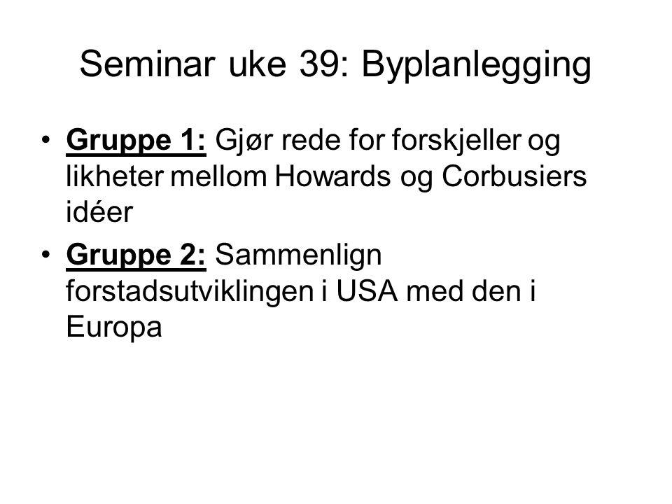 Seminar uke 39: Byplanlegging Gruppe 1: Gjør rede for forskjeller og likheter mellom Howards og Corbusiers idéer Gruppe 2: Sammenlign forstadsutviklingen i USA med den i Europa