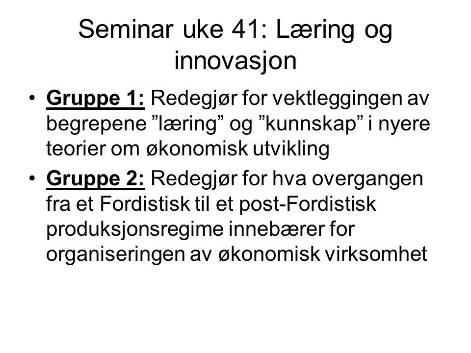 Seminar uke 41: Læring og innovasjon Gruppe 1: Redegjør for vektleggingen av begrepene læring og kunnskap i nyere teorier om økonomisk utvikling Gruppe 2: Redegjør for hva overgangen fra et Fordistisk til et post-Fordistisk produksjonsregime innebærer for organiseringen av økonomisk virksomhet