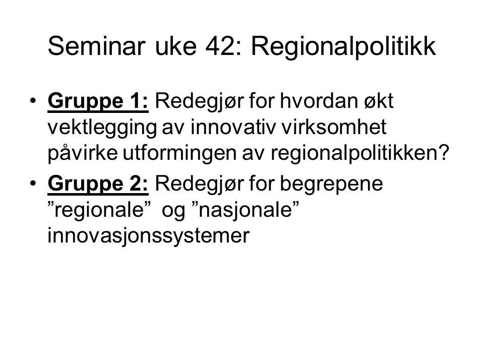 Seminar uke 42: Regionalpolitikk Gruppe 1: Redegjør for hvordan økt vektlegging av innovativ virksomhet påvirke utformingen av regionalpolitikken.