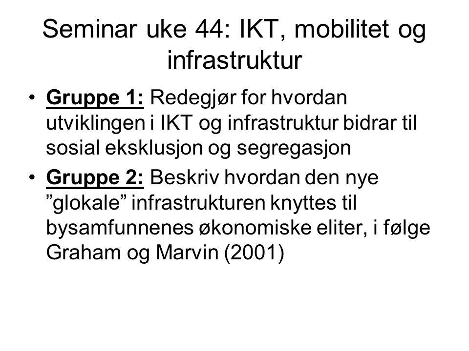Seminar uke 44: IKT, mobilitet og infrastruktur Gruppe 1: Redegjør for hvordan utviklingen i IKT og infrastruktur bidrar til sosial eksklusjon og segregasjon Gruppe 2: Beskriv hvordan den nye glokale infrastrukturen knyttes til bysamfunnenes økonomiske eliter, i følge Graham og Marvin (2001)