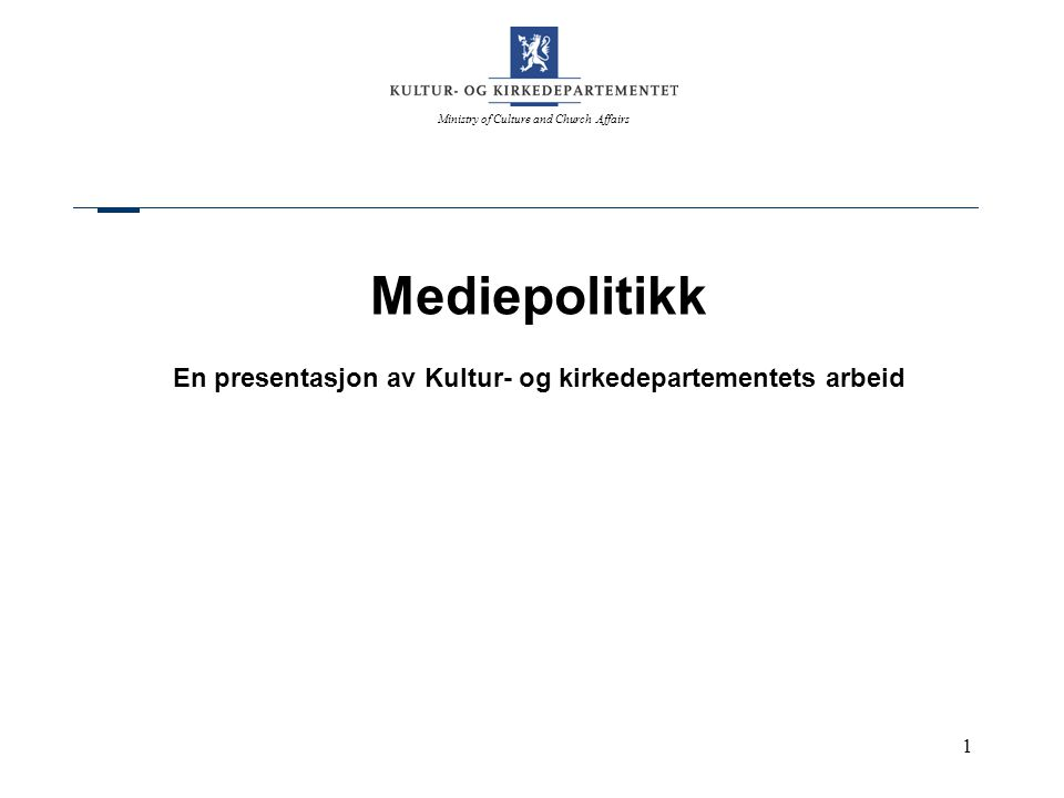 Ministry of Culture and Church Affairs 1 Mediepolitikk En presentasjon av Kultur- og kirkedepartementets arbeid