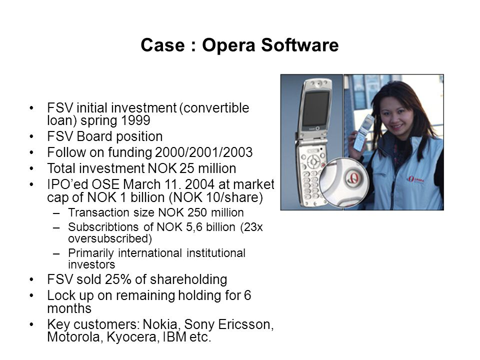 Case : Opera Software FSV initial investment (convertible loan) spring 1999 FSV Board position Follow on funding 2000/2001/2003 Total investment NOK 2