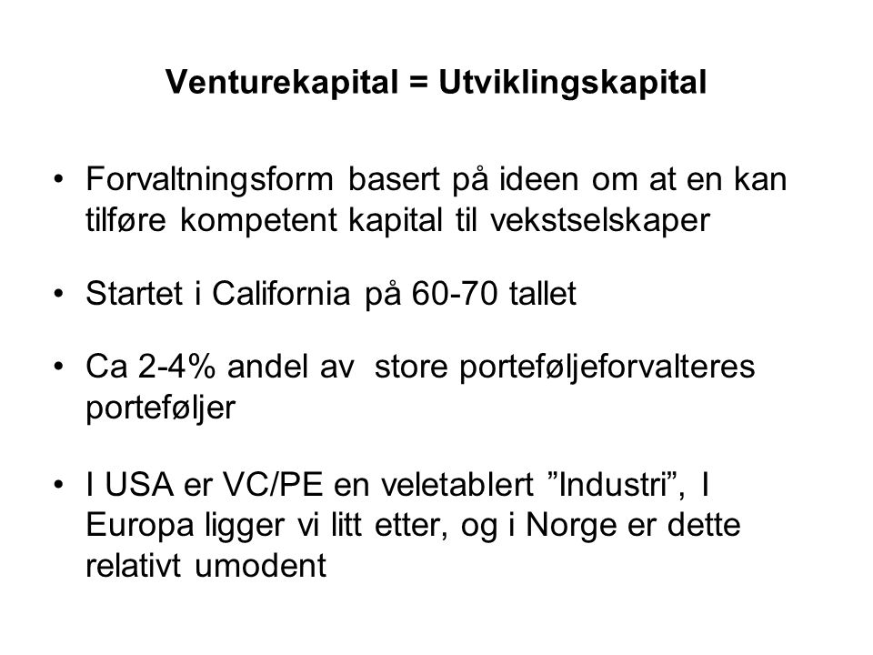 Venturekapital = Utviklingskapital Forvaltningsform basert på ideen om at en kan tilføre kompetent kapital til vekstselskaper Startet i California på