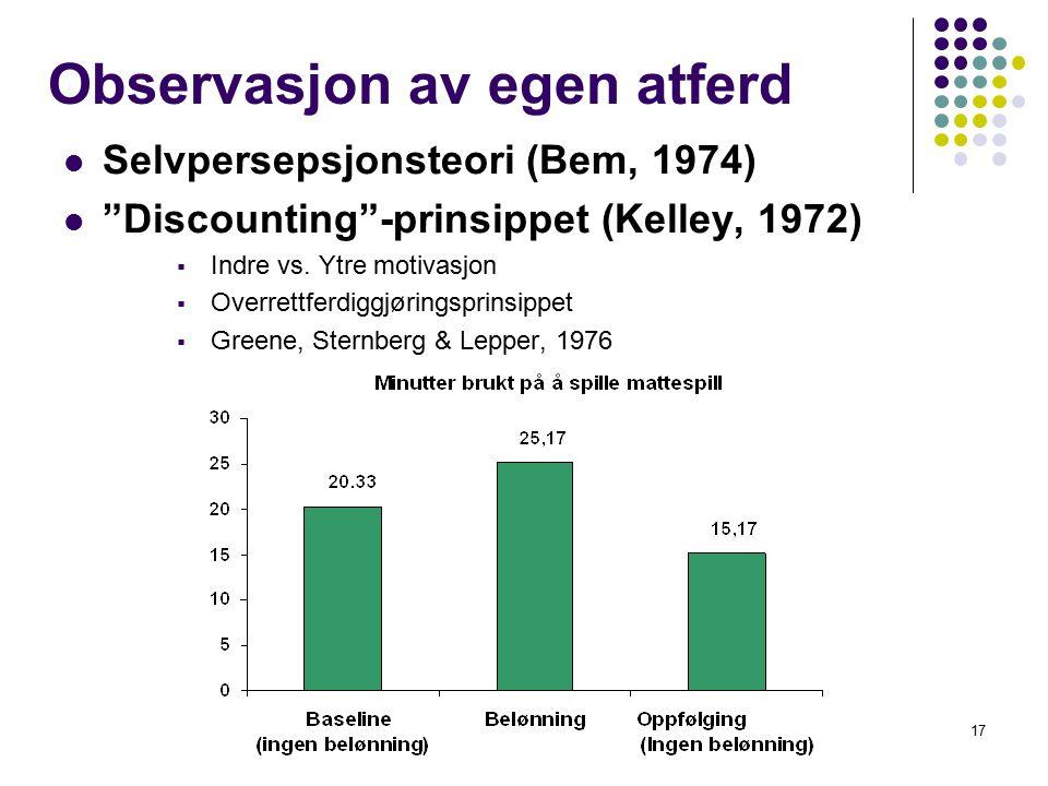 """17 Observasjon av egen atferd Selvpersepsjonsteori (Bem, 1974) """"Discounting""""-prinsippet (Kelley, 1972)  Indre vs. Ytre motivasjon  Overrettferdiggjø"""