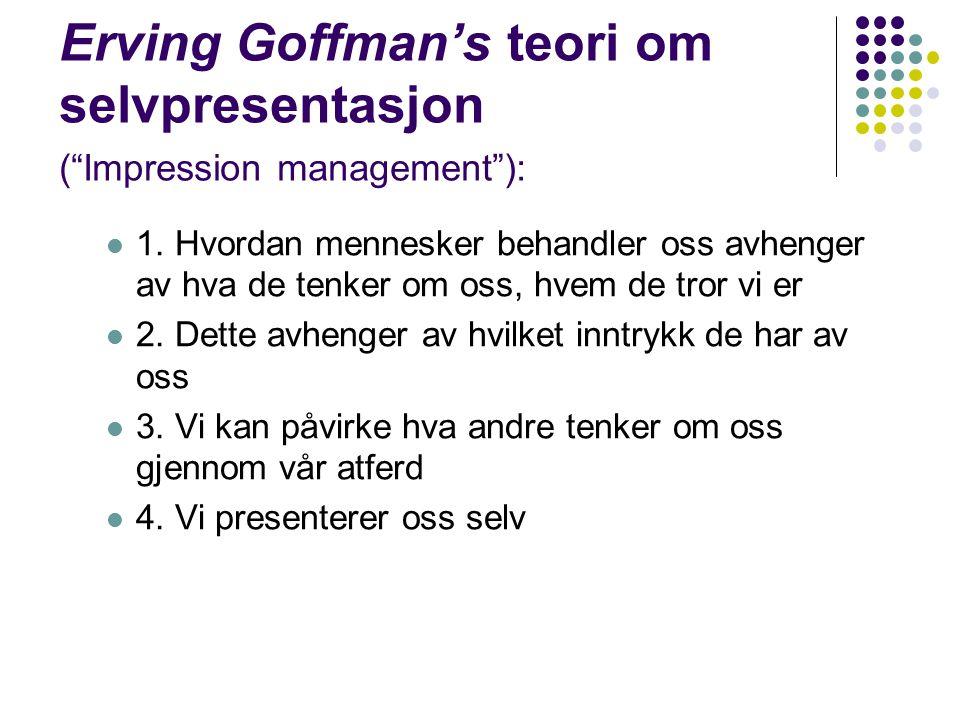 """Erving Goffman's teori om selvpresentasjon (""""Impression management""""): 1. Hvordan mennesker behandler oss avhenger av hva de tenker om oss, hvem de tro"""