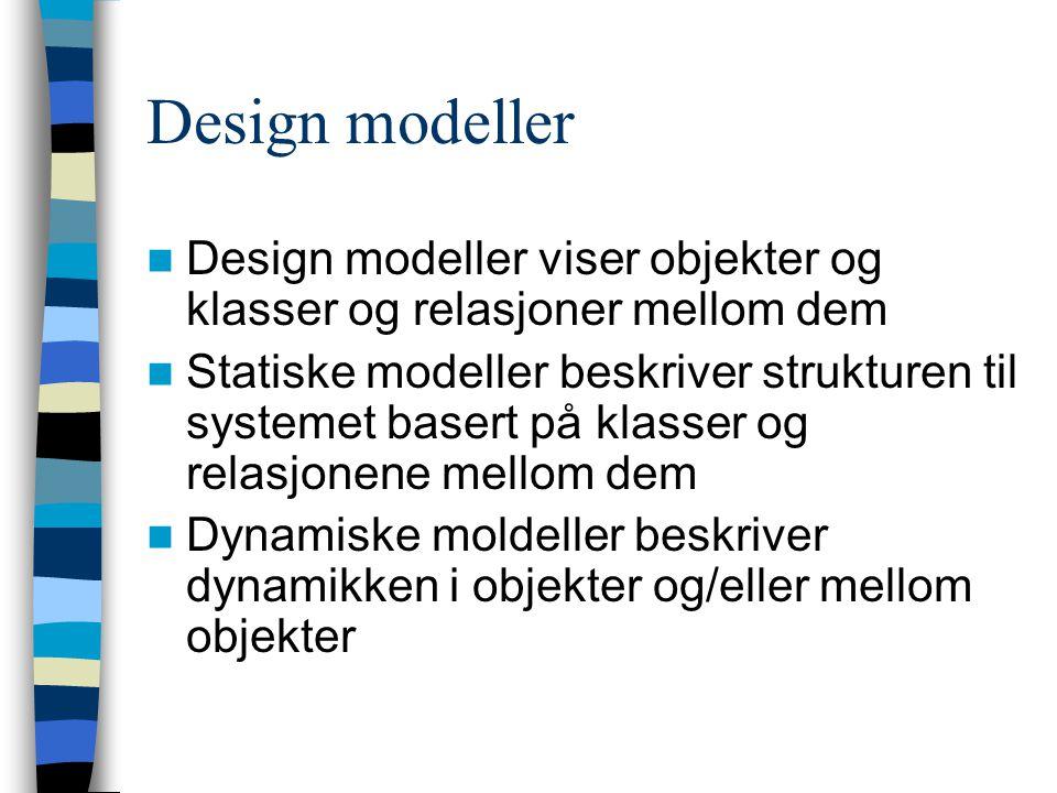 Design modeller Design modeller viser objekter og klasser og relasjoner mellom dem Statiske modeller beskriver strukturen til systemet basert på klass