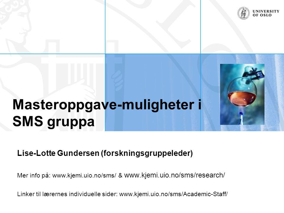 Masteroppgave-muligheter i SMS gruppa Lise-Lotte Gundersen (forskningsgruppeleder) Mer info på: www.kjemi.uio.no/sms/ & www.kjemi.uio.no/sms/research/
