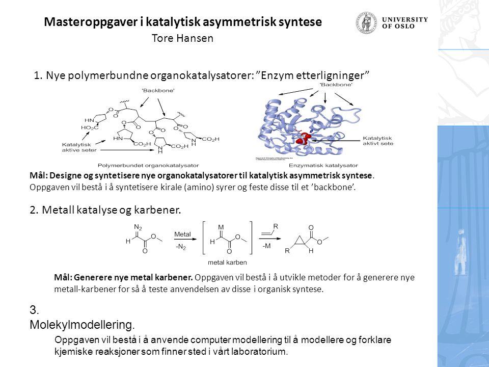 Masteroppgaver i katalytisk asymmetrisk syntese Tore Hansen Mål: Designe og syntetisere nye organokatalysatorer til katalytisk asymmetrisk syntese. Op