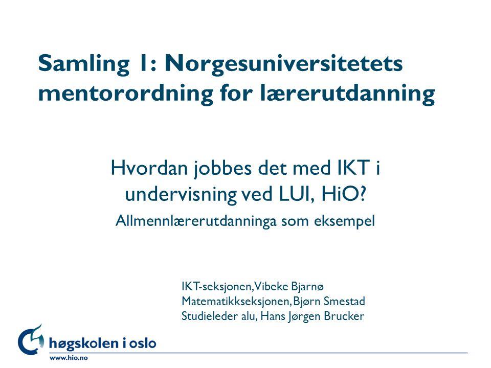 Høgskolen i Oslo Samling 1: Norgesuniversitetets mentorordning for lærerutdanning Hvordan jobbes det med IKT i undervisning ved LUI, HiO.