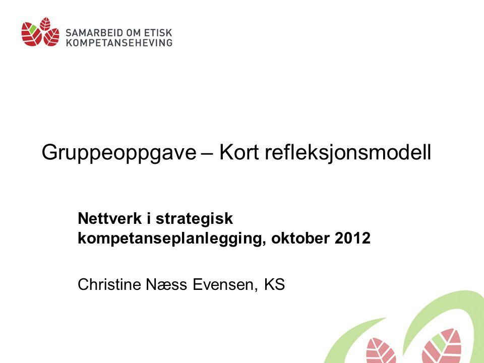Gruppeoppgave – Kort refleksjonsmodell Nettverk i strategisk kompetanseplanlegging, oktober 2012 Christine Næss Evensen, KS
