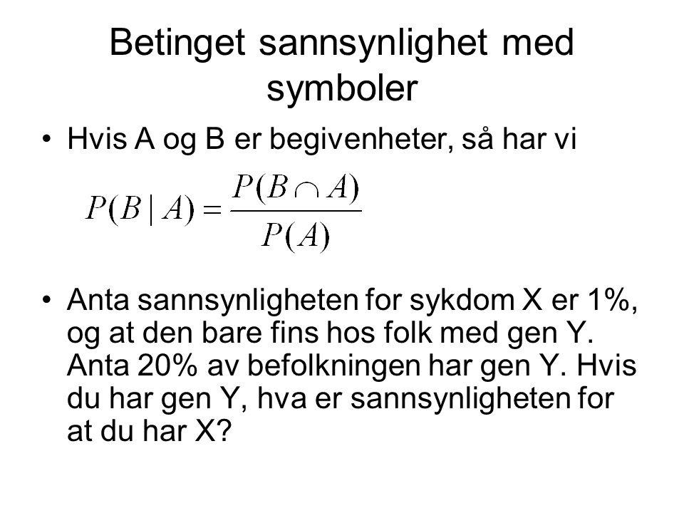 Betinget sannsynlighet med symboler Hvis A og B er begivenheter, så har vi Anta sannsynligheten for sykdom X er 1%, og at den bare fins hos folk med g