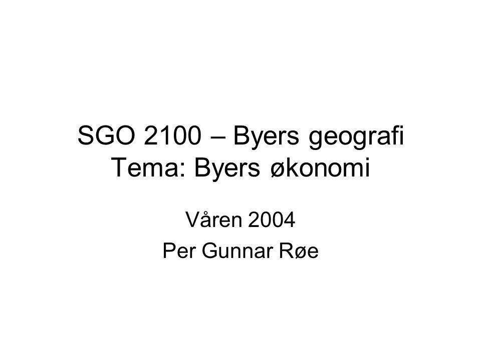 SGO 2100 – Byers geografi Tema: Byers økonomi Våren 2004 Per Gunnar Røe