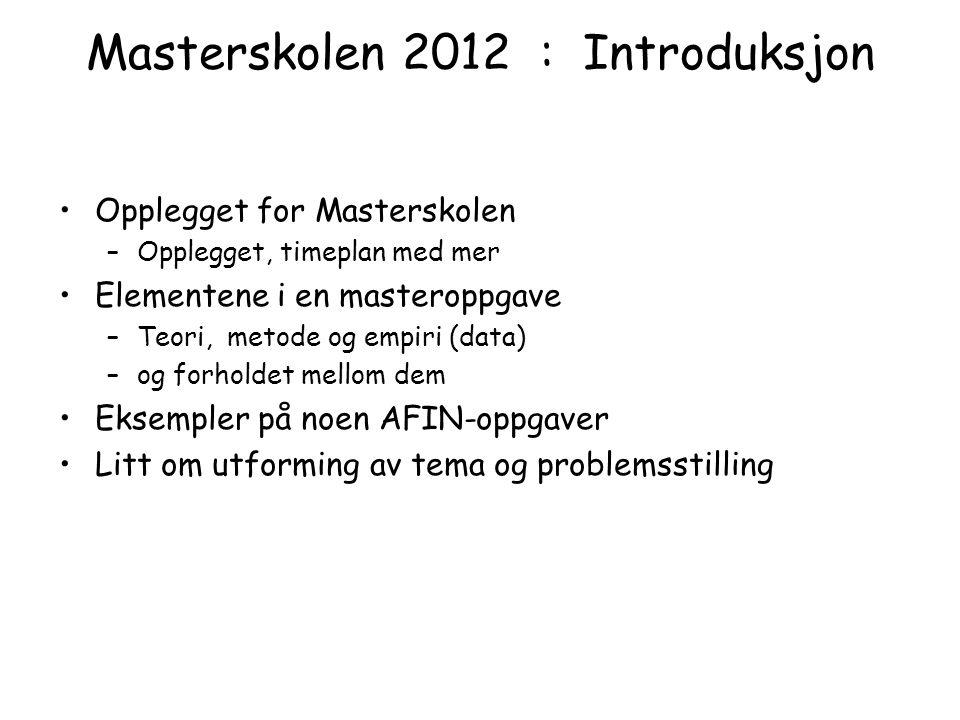 Masterskolen 2012 : Introduksjon Opplegget for Masterskolen –Opplegget, timeplan med mer Elementene i en masteroppgave –Teori, metode og empiri (data)